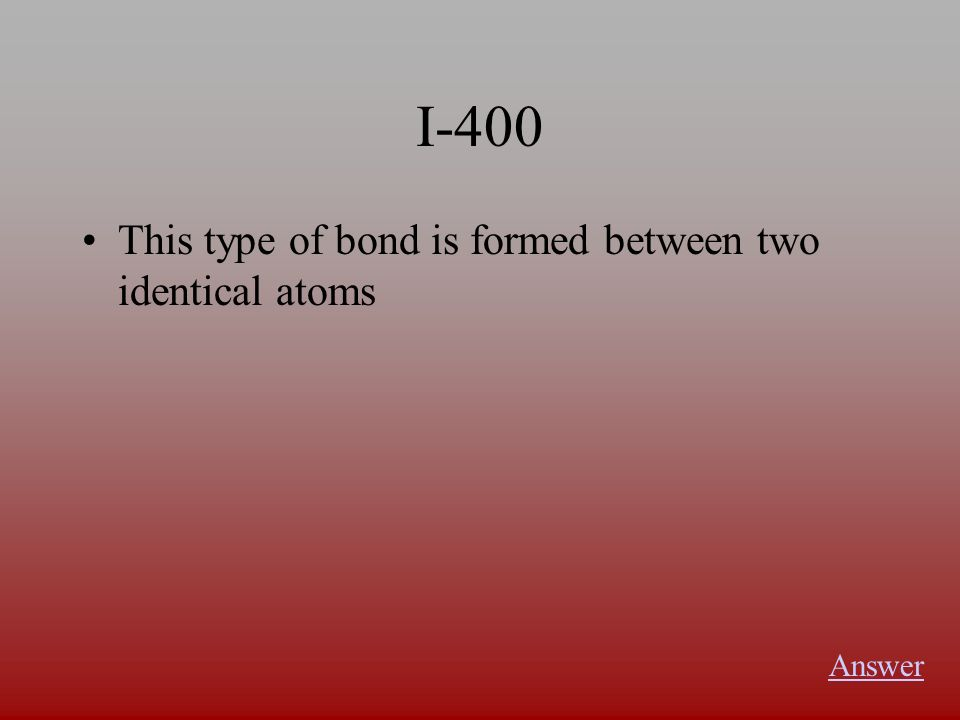 I-400 This type of bond is formed between two identical atoms Answer