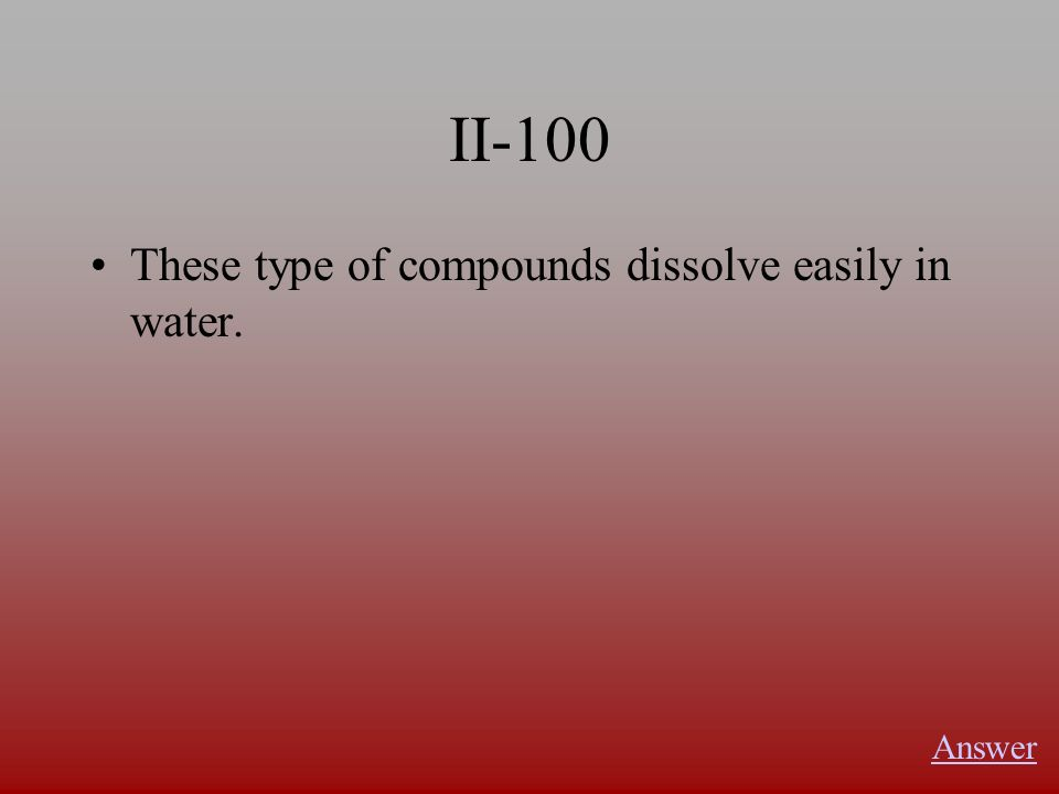 II-100 These type of compounds dissolve easily in water. Answer