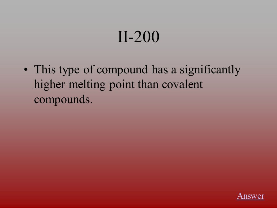 II-200 This type of compound has a significantly higher melting point than covalent compounds.