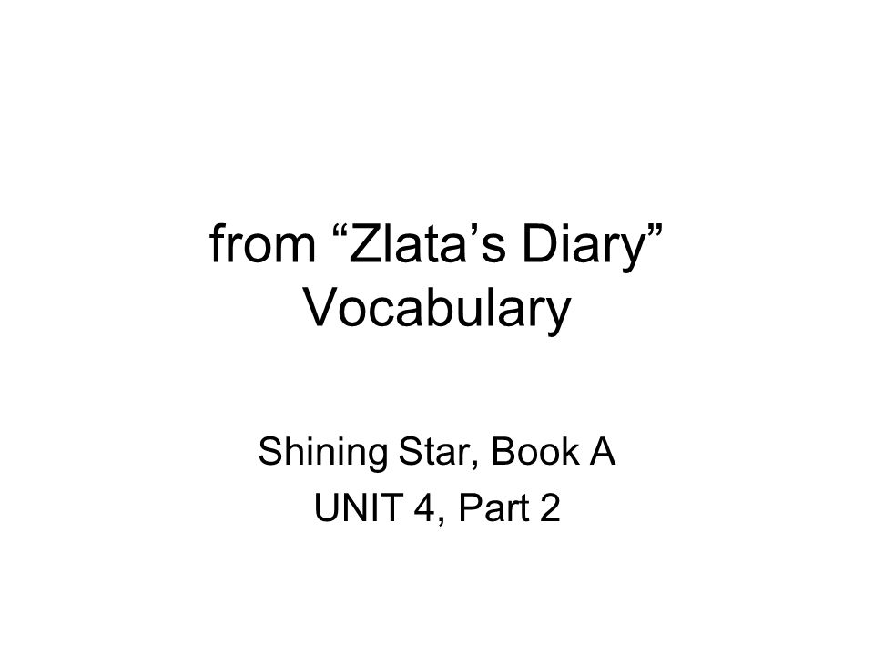 from Zlatas Diary Vocabulary Shining Star, Book A UNIT 4, Part 2