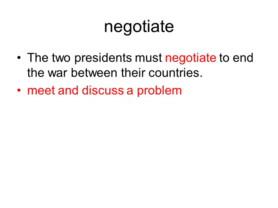 negotiate The two presidents must negotiate to end the war between their countries.