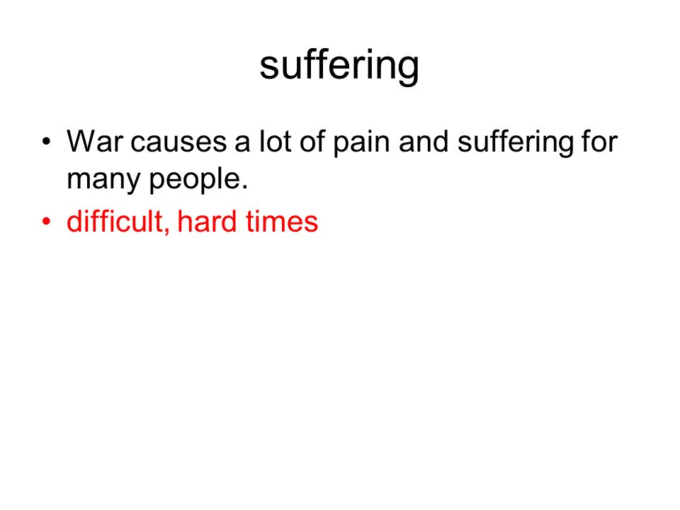 suffering War causes a lot of pain and suffering for many people. difficult, hard times