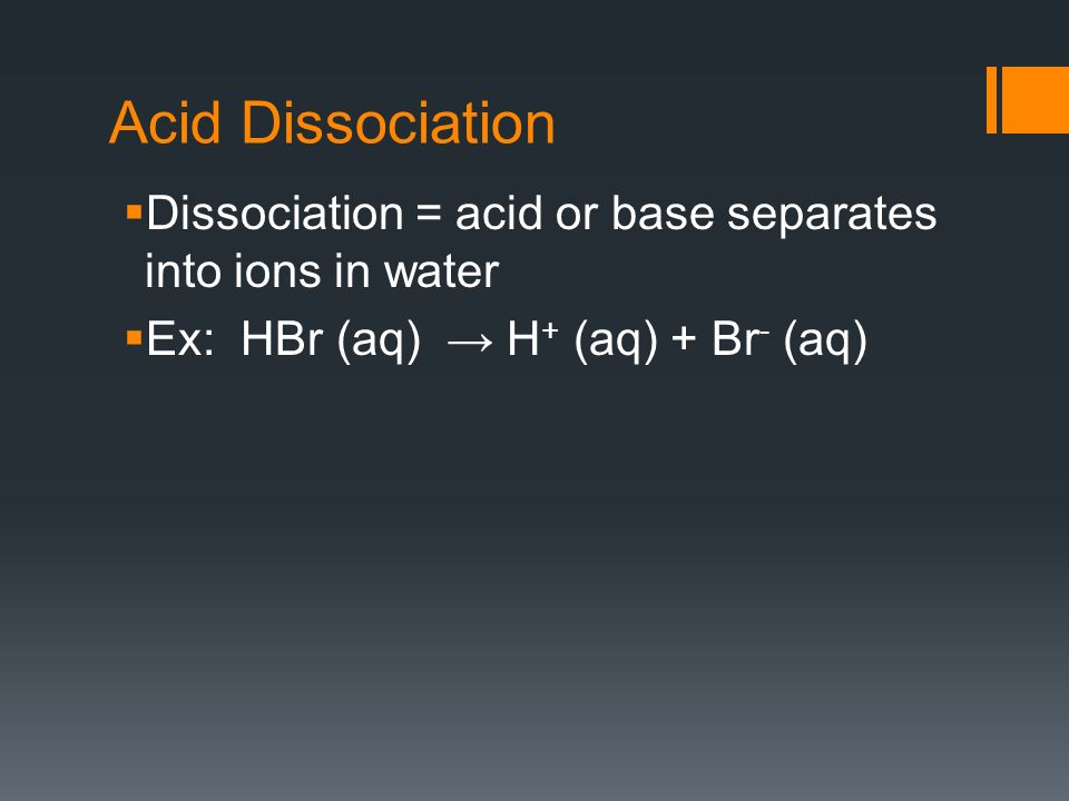 Acid Dissociation Dissociation = acid or base separates into ions in water Ex: HBr (aq) H + (aq) + Br - (aq)