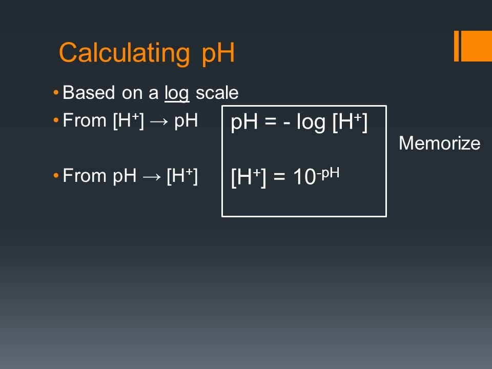 Calculating pH Based on a log scale From [H + ] pH From pH [H + ] [H + ] = 10 -pH pH = - log [H + ] Memorize