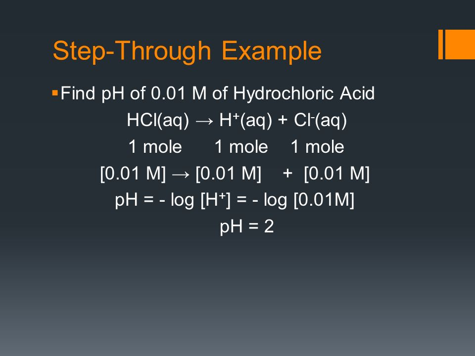 Step-Through Example Find pH of 0.01 M of Hydrochloric Acid HCl(aq) H + (aq) + Cl - (aq) 1 mole 1 mole 1 mole [0.01 M] [0.01 M] + [0.01 M] pH = - log [H + ] = - log [0.01M] pH = 2