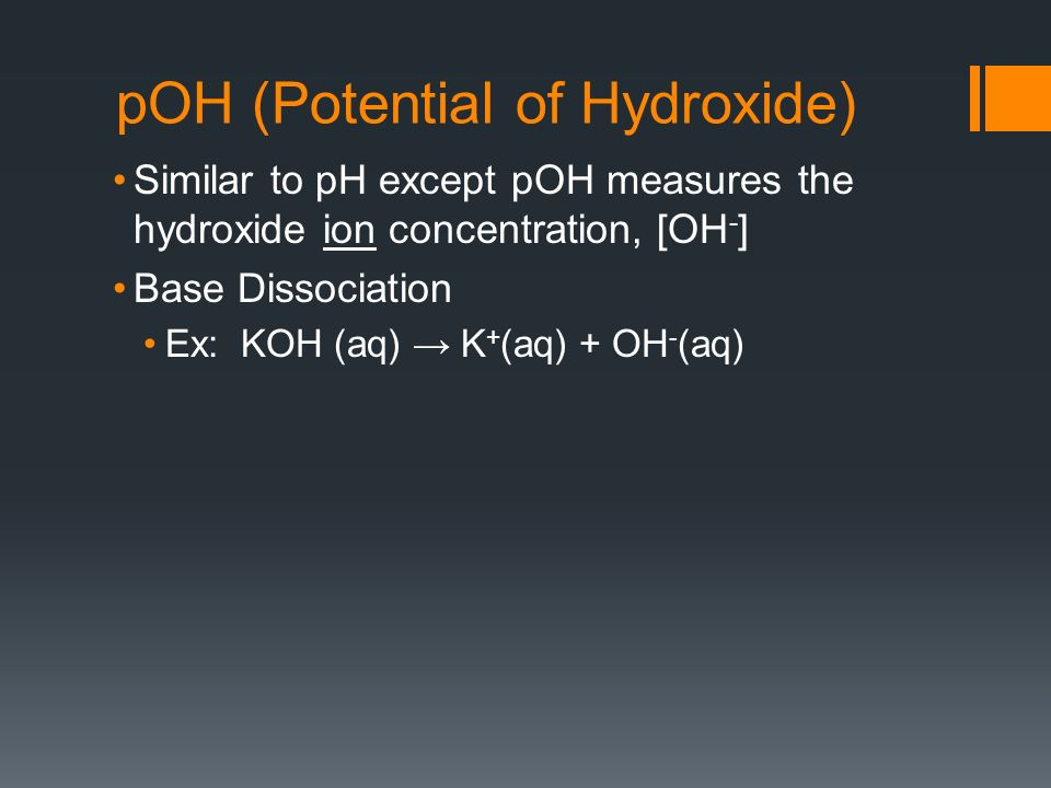 pOH (Potential of Hydroxide) Similar to pH except pOH measures the hydroxide ion concentration, [OH - ] Base Dissociation Ex: KOH (aq) K + (aq) + OH - (aq)