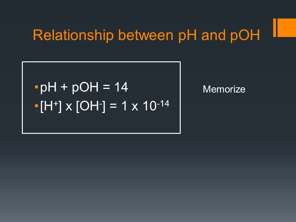 Relationship between pH and pOH pH + pOH = 14 [H + ] x [OH - ] = 1 x 10 -14 Memorize