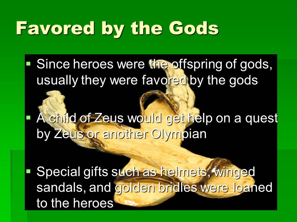 Since heroes were the offspring of gods, usually they were favored by the gods Since heroes were the offspring of gods, usually they were favored by the gods A child of Zeus would get help on a quest by Zeus or another Olympian A child of Zeus would get help on a quest by Zeus or another Olympian Special gifts such as helmets, winged sandals, and golden bridles were loaned to the heroes Special gifts such as helmets, winged sandals, and golden bridles were loaned to the heroes Favored by the Gods