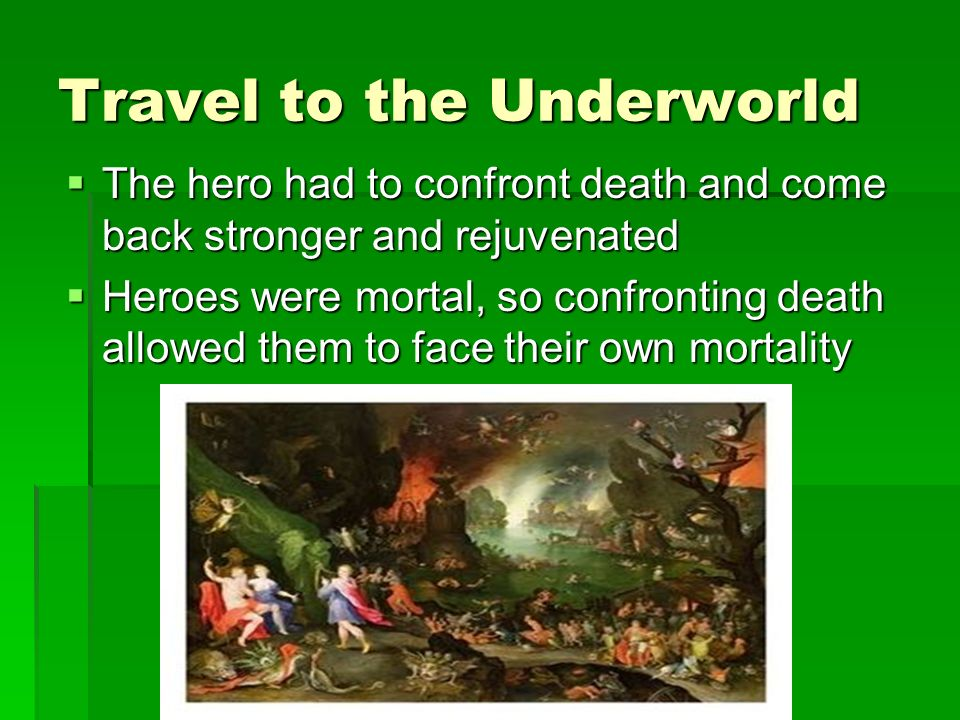 Travel to the Underworld The hero had to confront death and come back stronger and rejuvenated The hero had to confront death and come back stronger and rejuvenated Heroes were mortal, so confronting death allowed them to face their own mortality Heroes were mortal, so confronting death allowed them to face their own mortality