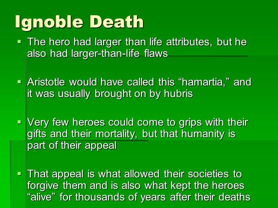 Ignoble Death The hero had larger than life attributes, but he also had larger-than-life flaws The hero had larger than life attributes, but he also had larger-than-life flaws Aristotle would have called this hamartia, and it was usually brought on by hubris Aristotle would have called this hamartia, and it was usually brought on by hubris Very few heroes could come to grips with their gifts and their mortality, but that humanity is part of their appeal Very few heroes could come to grips with their gifts and their mortality, but that humanity is part of their appeal That appeal is what allowed their societies to forgive them and is also what kept the heroes alive for thousands of years after their deaths That appeal is what allowed their societies to forgive them and is also what kept the heroes alive for thousands of years after their deaths
