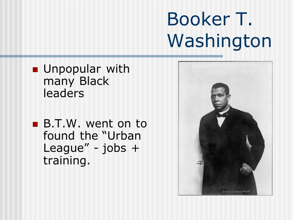 Booker T. Washington Unpopular with many Black leaders B.T.W.