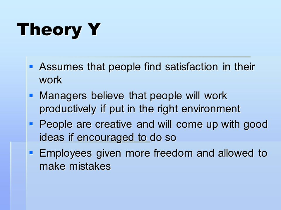 Theory Y Assumes that people find satisfaction in their work Assumes that people find satisfaction in their work Managers believe that people will work productively if put in the right environment Managers believe that people will work productively if put in the right environment People are creative and will come up with good ideas if encouraged to do so People are creative and will come up with good ideas if encouraged to do so Employees given more freedom and allowed to make mistakes Employees given more freedom and allowed to make mistakes