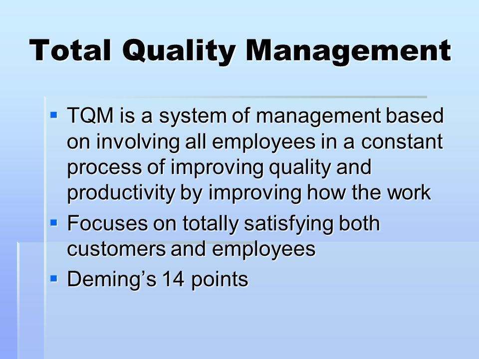 Total Quality Management TQM is a system of management based on involving all employees in a constant process of improving quality and productivity by improving how the work TQM is a system of management based on involving all employees in a constant process of improving quality and productivity by improving how the work Focuses on totally satisfying both customers and employees Focuses on totally satisfying both customers and employees Demings 14 points Demings 14 points