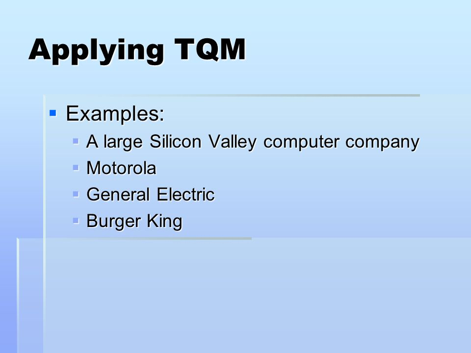 Applying TQM Examples: Examples: A large Silicon Valley computer company A large Silicon Valley computer company Motorola Motorola General Electric General Electric Burger King Burger King