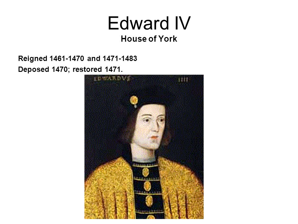 Edward IV House of York Reigned 1461-1470 and 1471-1483 Deposed 1470; restored 1471.
