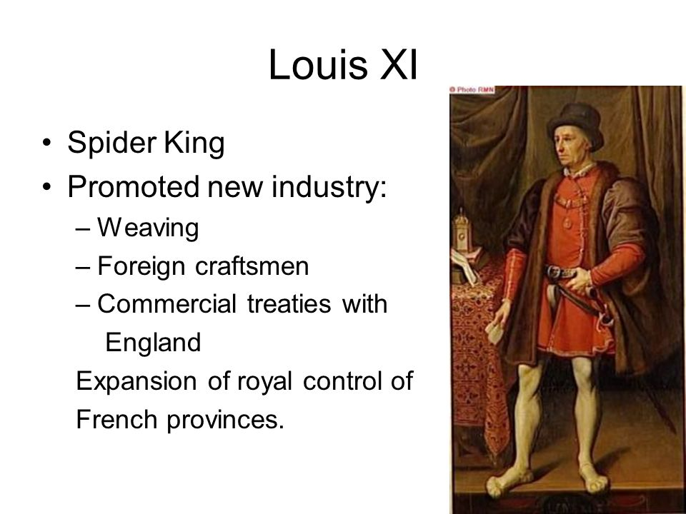 Louis XI Spider King Promoted new industry: –Weaving –Foreign craftsmen –Commercial treaties with England Expansion of royal control of French provinces.