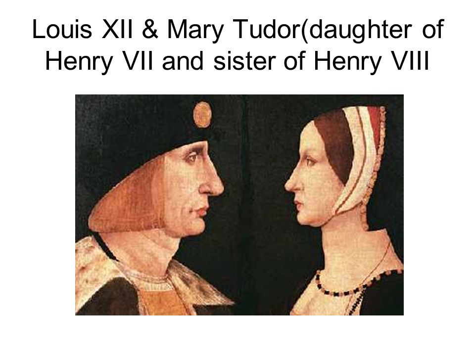 Louis XII & Mary Tudor(daughter of Henry VII and sister of Henry VIII
