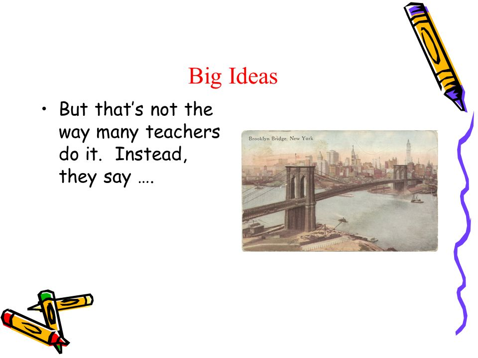 Big Ideas But thats not the way many teachers do it. Instead, they say ….