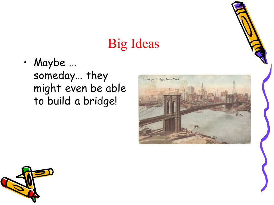 Big Ideas Maybe … someday… they might even be able to build a bridge!