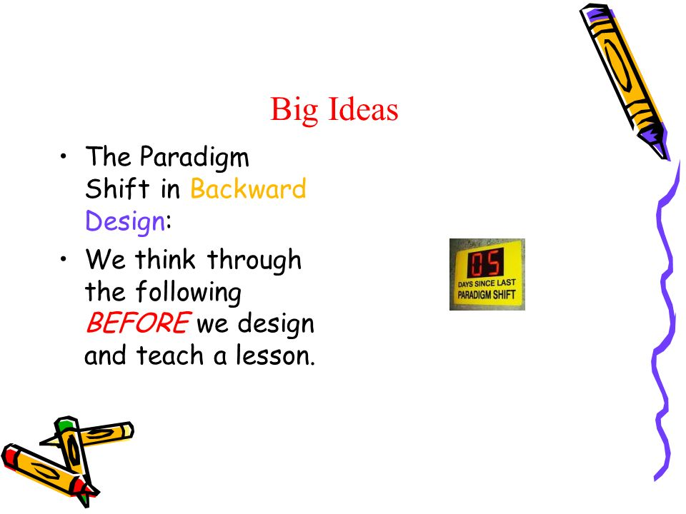 Big Ideas The Paradigm Shift in Backward Design: We think through the following BEFORE we design and teach a lesson.