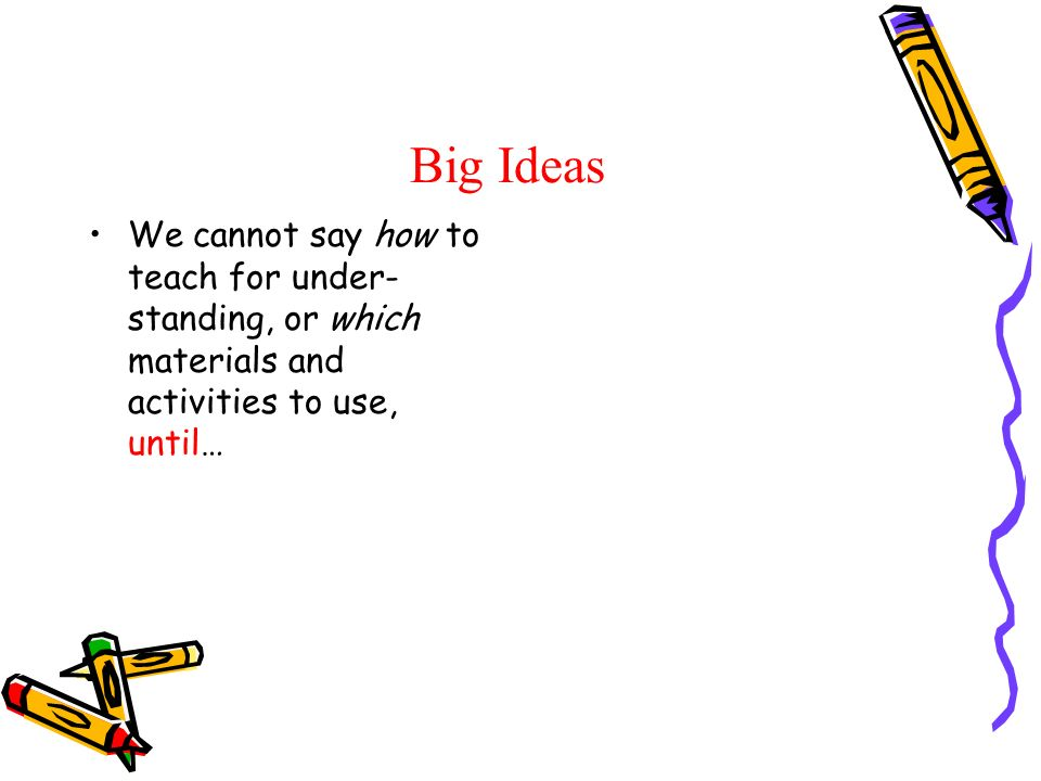 Big Ideas We cannot say how to teach for under- standing, or which materials and activities to use, until…