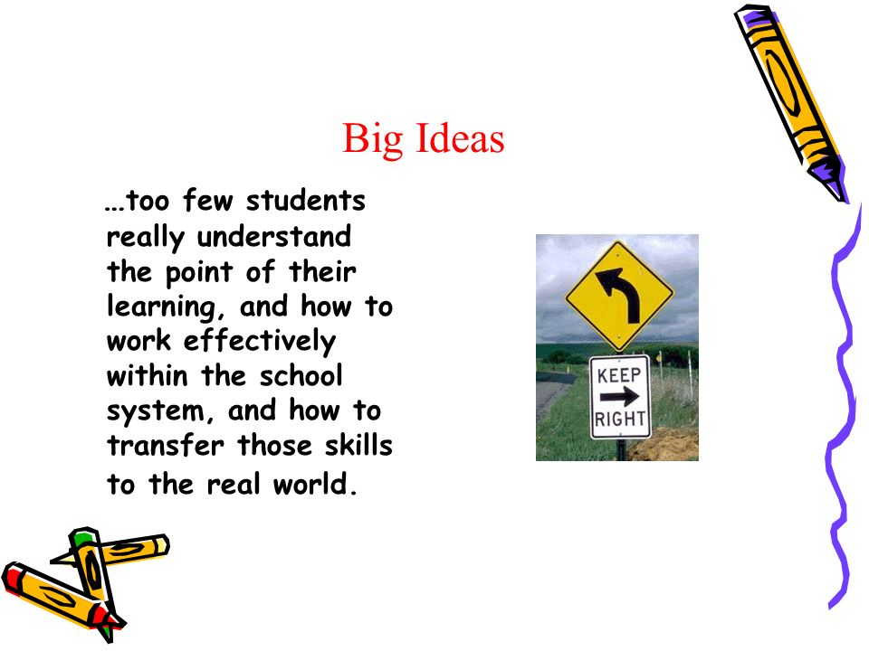 Big Ideas … too few students really understand the point of their learning, and how to work effectively within the school system, and how to transfer those skills to the real world.