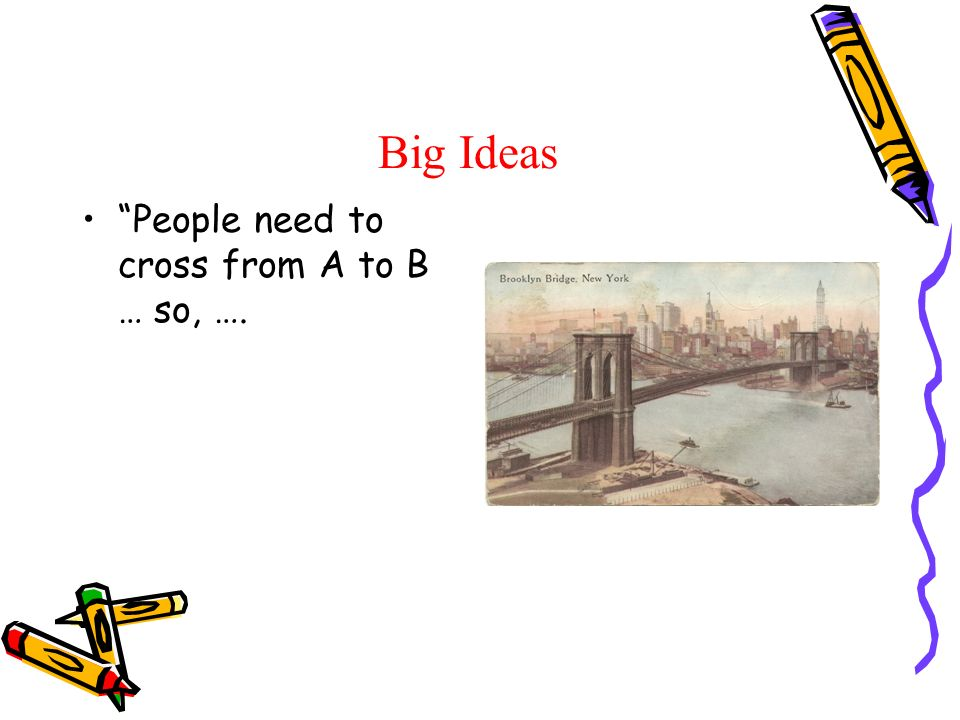 Big Ideas People need to cross from A to B … so, ….