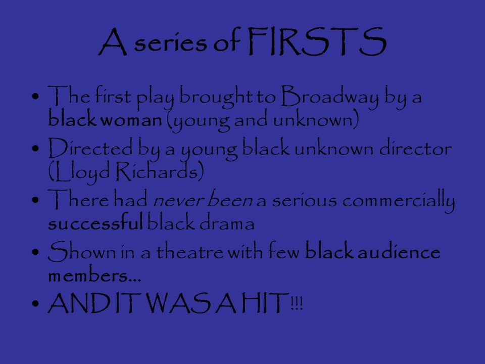 A series of FIRSTS The first play brought to Broadway by a black woman (young and unknown) Directed by a young black unknown director (Lloyd Richards) There had never been a serious commercially successful black drama Shown in a theatre with few black audience members… AND IT WAS A HIT!!!