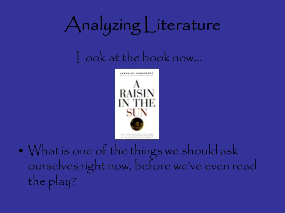 Analyzing Literature Look at the book now… What is one of the things we should ask ourselves right now, before weve even read the play
