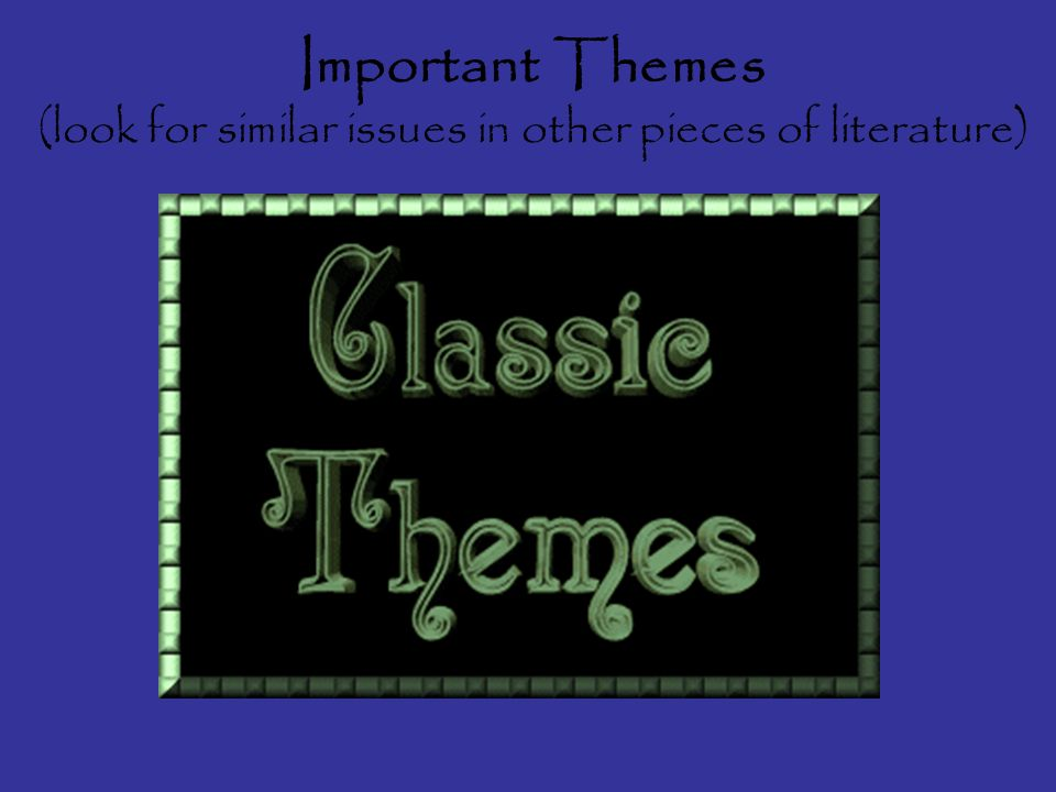 Important Themes (look for similar issues in other pieces of literature)