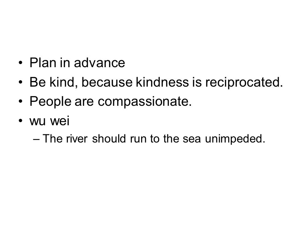 Plan in advance Be kind, because kindness is reciprocated.