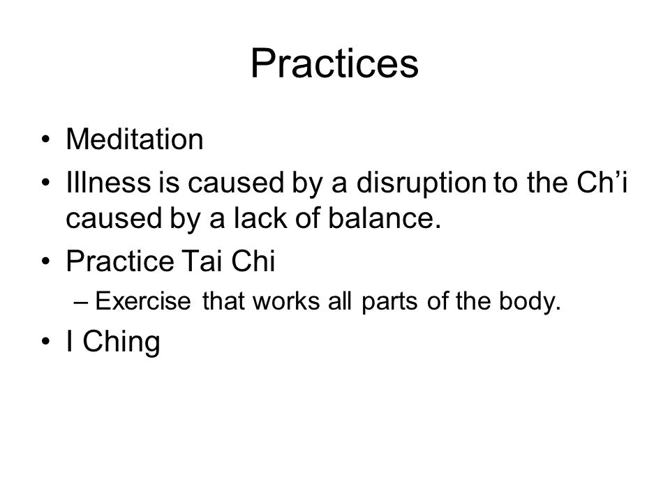 Practices Meditation Illness is caused by a disruption to the Chi caused by a lack of balance.