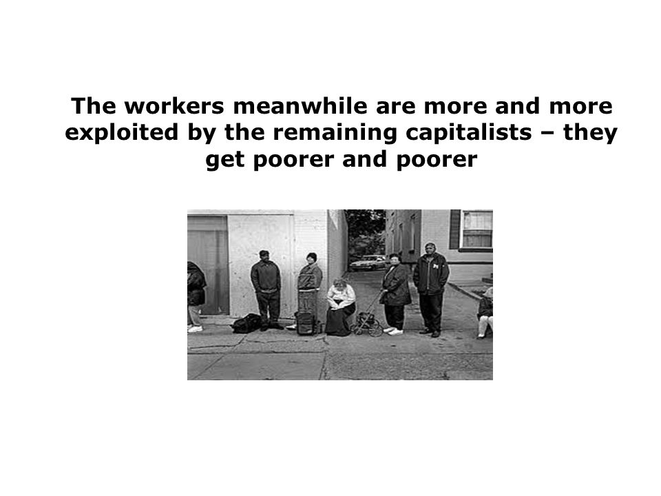 The workers meanwhile are more and more exploited by the remaining capitalists – they get poorer and poorer