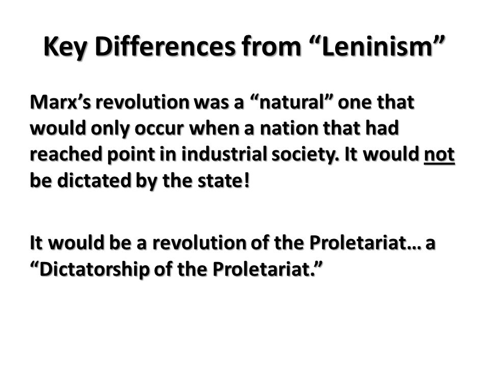 Key Differences from Leninism Marxs revolution was a natural one that would only occur when a nation that had reached point in industrial society.