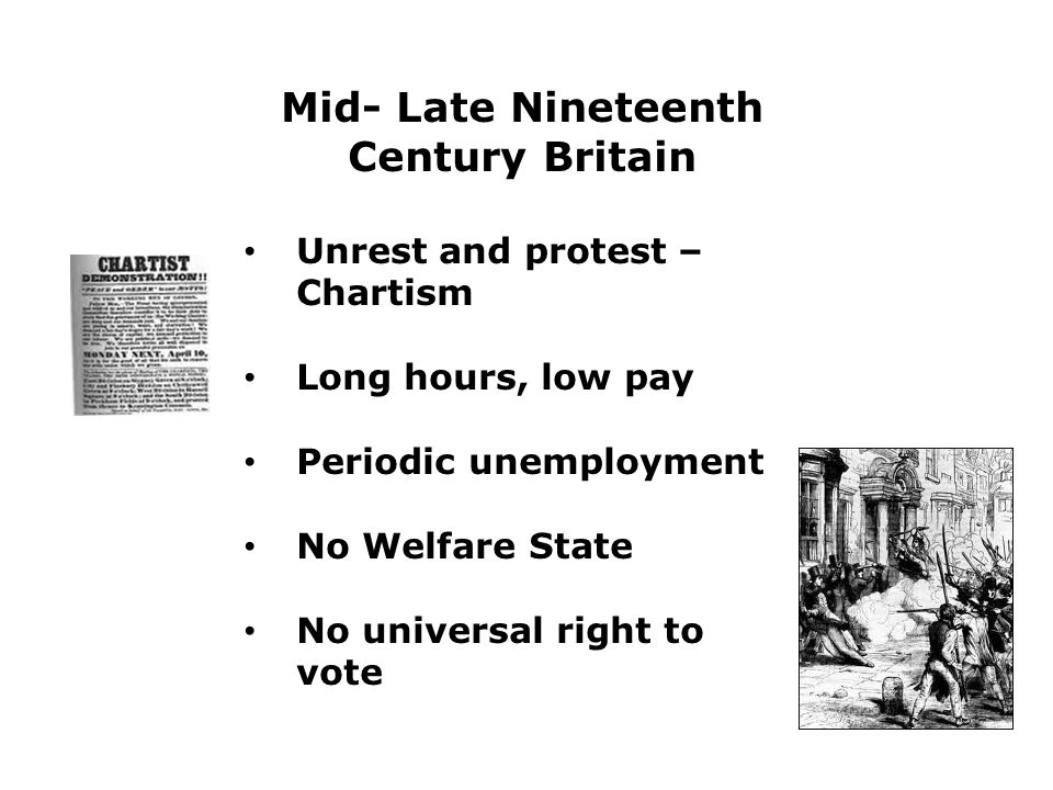 Mid- Late Nineteenth Century Britain Unrest and protest – Chartism Long hours, low pay Periodic unemployment No Welfare State No universal right to vote