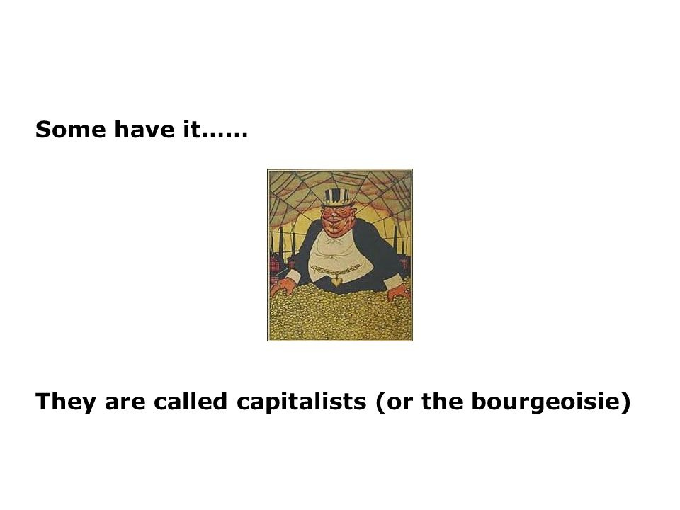 Some have it…… They are called capitalists (or the bourgeoisie)