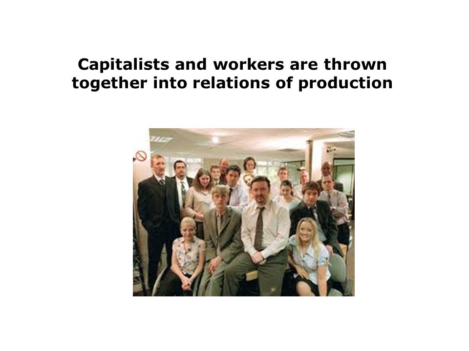 Capitalists and workers are thrown together into relations of production