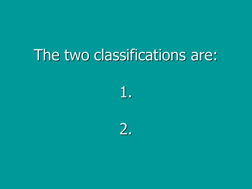 The two classifications are: 1. 2.