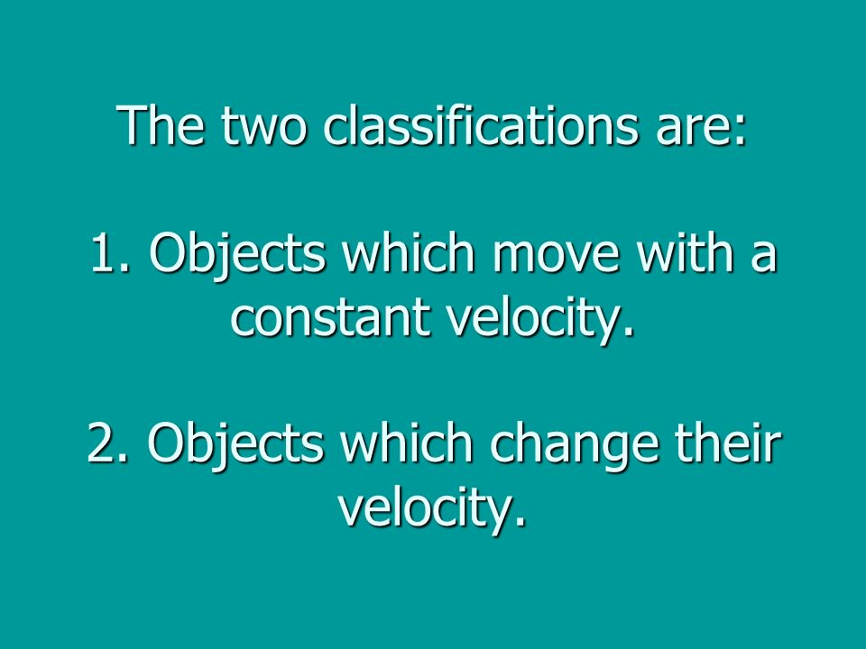 The two classifications are: 1. Objects which move with a constant velocity.