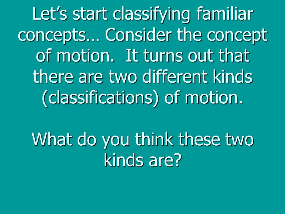 Lets start classifying familiar concepts… Consider the concept of motion.