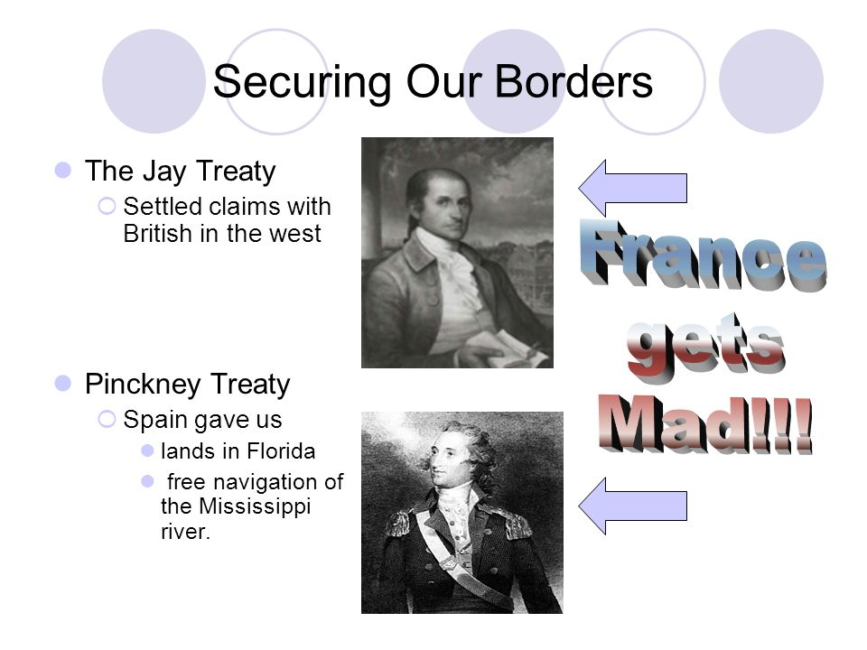 Securing Our Borders The Jay Treaty Settled claims with British in the west Pinckney Treaty Spain gave us lands in Florida free navigation of the Mississippi river.