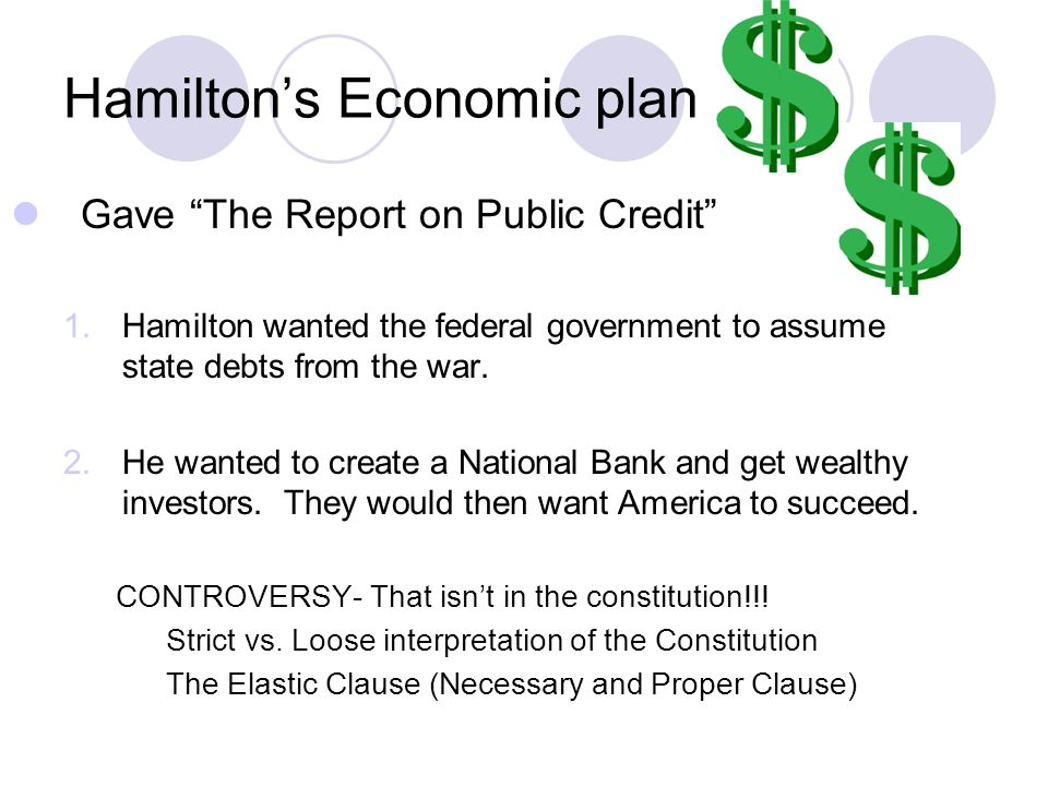 Hamiltons Economic plan Gave The Report on Public Credit 1.Hamilton wanted the federal government to assume state debts from the war.