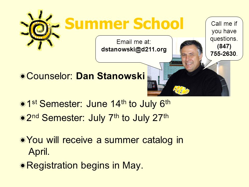 Summer School Counselor: Dan Stanowski 1 st Semester: June 14 th to July 6 th 2 nd Semester: July 7 th to July 27 th You will receive a summer catalog in April.