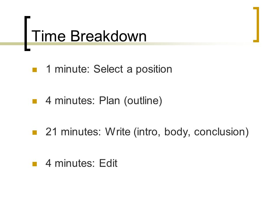 Time Breakdown 1 minute: Select a position 4 minutes: Plan (outline) 21 minutes: Write (intro, body, conclusion) 4 minutes: Edit