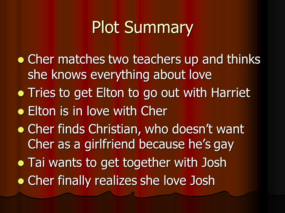 Plot Summary Cher matches two teachers up and thinks she knows everything about love Cher matches two teachers up and thinks she knows everything about love Tries to get Elton to go out with Harriet Tries to get Elton to go out with Harriet Elton is in love with Cher Elton is in love with Cher Cher finds Christian, who doesnt want Cher as a girlfriend because hes gay Cher finds Christian, who doesnt want Cher as a girlfriend because hes gay Tai wants to get together with Josh Tai wants to get together with Josh Cher finally realizes she love Josh Cher finally realizes she love Josh