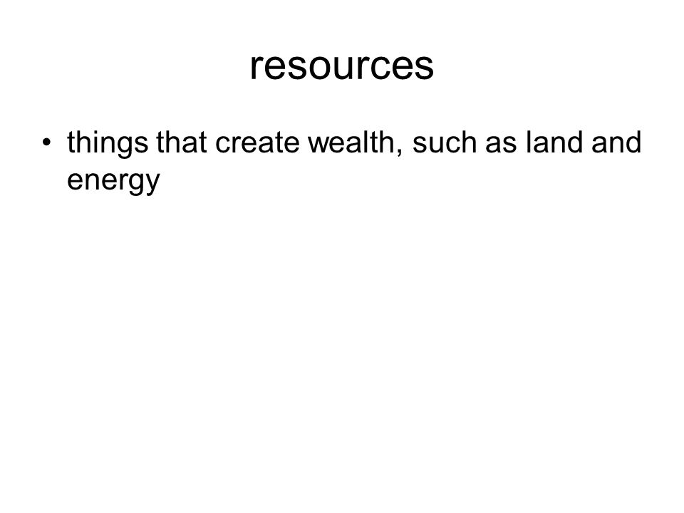 resources things that create wealth, such as land and energy