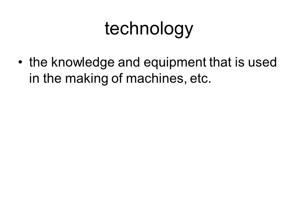 technology the knowledge and equipment that is used in the making of machines, etc.