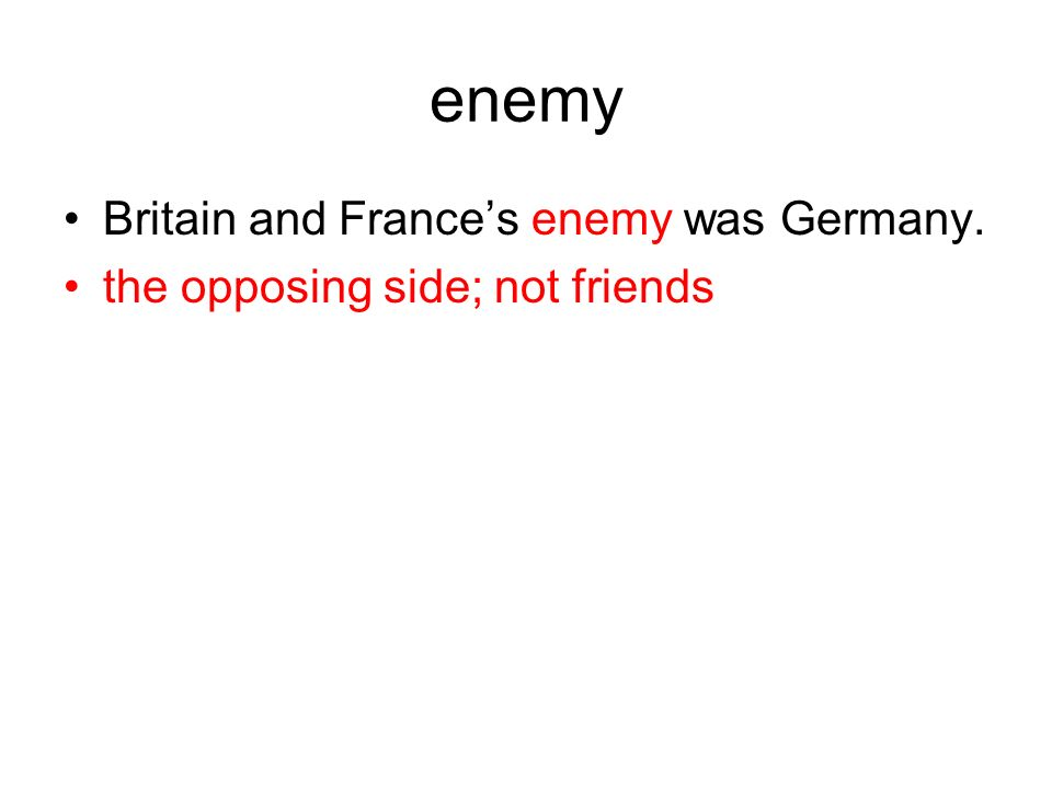 enemy Britain and Frances enemy was Germany. the opposing side; not friends