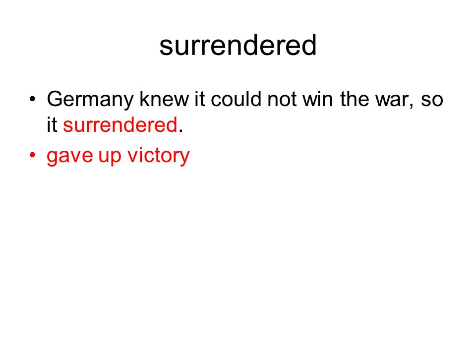 surrendered Germany knew it could not win the war, so it surrendered. gave up victory