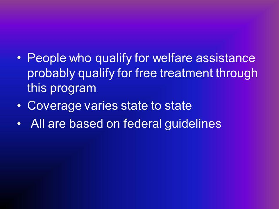 People who qualify for welfare assistance probably qualify for free treatment through this program Coverage varies state to state All are based on federal guidelines